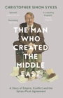 The Man Who Created the Middle East : A Story of Empire, Conflict and the Sykes-Picot Agreement