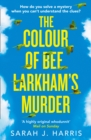 The Colour of Bee Larkham's Murder : An Extraordinary, Gripping and Uplifting Debut