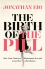 The Birth of the Pill : How Four Pioneers Reinvented Sex and Launched a Revolution