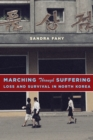 Marching Through Suffering : Loss and Survival in North Korea