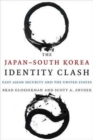 The Japan-South Korea Identity Clash : East Asian Security and the United States