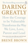 Daring Greatly : How the Courage to Be Vulnerable Transforms the Way We Live, Love, Parent, and Lead