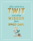 How Not To Be A Twit and Other Wisdom from Roald Dahl - Book