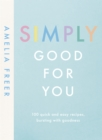 Simply Good For You : 100 quick and easy recipes, bursting with goodness