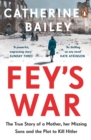 Fey's War : The True Story of a Mother, her Missing Sons and the Plot to Kill Hitler