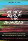 We Now Disrupt This Broadcast : How Cable Transformed Television and the Internet Revolutionized It All