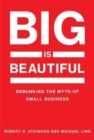 Big Is Beautiful : Debunking the Myth of Small Business