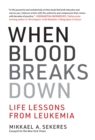 When Blood Breaks Down : Life Lessons from Leukemia