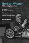 Norbert Wiener-A Life in Cybernetics : Ex-Prodigy: My Childhood and Youth and I Am a Mathematician: The Later Life of a Prodigy