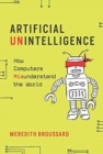 Artificial Unintelligence : How Computers Misunderstand the World