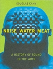 Noise, Water, Meat : A History of Sound in the Arts