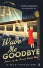 Wave Me Goodbye : Stories of the Second World War