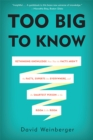 Too Big to Know : Rethinking Knowledge Now That the Facts Aren't the Facts, Experts Are Everywhere, and the Smartest Person in the Room Is the Room