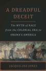 A Dreadful Deceit : The Myth of Race from the Colonial Era to Obama's America