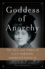 Goddess of Anarchy : The Life and Times of Lucy Parsons, American Radical