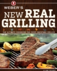 Weber's New Real Grilling : The Ultimate Cookbook for Every Backyard Griller