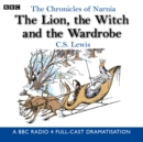 The Chronicles Of Narnia: The Lion, The Witch And The Wardrobe : A BBC Radio 4 full-cast dramatisation