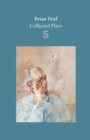 Brian Friel: Collected Plays - Volume 5 : Uncle Vanya (after Chekhov); The Yalta Game (after Chekhov); The Bear (after Chekhov); Afterplay; Performances; The Home Place; Hedda Gabler (after Ibsen)