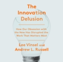 The Innovation Delusion : How Our Obsession with the New Has Disrupted the Work That Matters Most