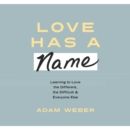 Love Has a Name : Learning to Love the Different, the Difficult, and Everyone Else