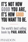 It's Not How Good You Are, It's How Good You Want to Be : The world's best-selling book by Paul Arden - Book