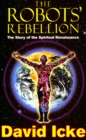 The Robots' Rebellion - The Story of Spiritual Renaissance : David Icke's History of the New World Order