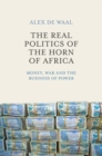 The Real Politics of the Horn of Africa : Money, War and the Business of Power