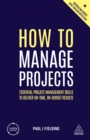 How to Manage Projects : Essential Project Management Skills to Deliver On-time, On-budget Results