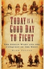 Today is a Good Day to Fight : The Indian Wars and the Conquest of the West