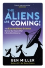 The Aliens Are Coming! : The Exciting and Extraordinary Science Behind Our Search for Life in the Universe