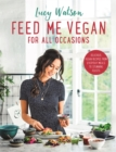 Feed Me Vegan: For All Occasions : From quick and easy meals to stunning feasts, the new cookbook from bestselling vegan author Lucy Watson - Book