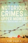 Notorious Crimes of the Upper Midwest : Con-men, Cutthroats, Killers, and Cannibals