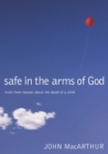 Safe in the Arms of God : Truth from Heaven About the Death of a Child