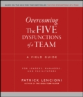 Overcoming the Five Dysfunctions of a Team : A Field Guide for Leaders, Managers, and Facilitators