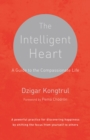 The Intelligent Heart : A Guide to the Compassionate Life