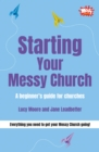 Starting Your Messy Church : A beginner's guide for churches