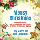 Messy Christmas : 3 complete sessions and a treasure trove of craft ideas for Advent, Christmas and Epiphany