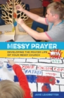 Messy Prayer : Developing the prayer life of your Messy Church