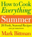 How to Cook Everything Summer : 20 Fresh, Seasonal Recipes and 32 Variations