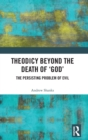 Theodicy Beyond the Death of 'God' : The Persisting Problem of Evil