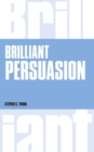 Brilliant Persuasion : Everyday techniques to boost your powers of persuasion