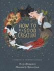 How to Be a Good Creature : A Memoir in Thirteen Animals