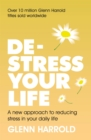 De-stress Your Life : A new approach to reducing stress in your daily life