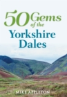 50 Gems of the Yorkshire Dales : The History & Heritage of the Most Iconic Places