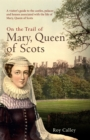 On the Trail of Mary, Queen of Scots : A visitor's guide to the castles, palaces and houses associated with the life of Mary, Queen of Scots