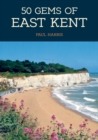 50 Gems of East Kent : The History & Heritage of the Most Iconic Places