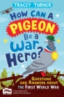 How Can a Pigeon Be a War Hero? And Other Very Important Questions and Answers About the First World War : Published in Association with Imperial War Museums