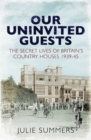 Our Uninvited Guests : The Secret Life of Britain's Country Houses 1939-45 - Book