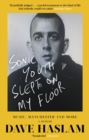 Sonic Youth Slept On My Floor : Music, Manchester, and More: A Memoir