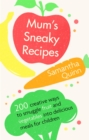 Mum's Sneaky Recipes : 200 creative ways to smuggle fruit and vegetables into delicious meals for children - Book